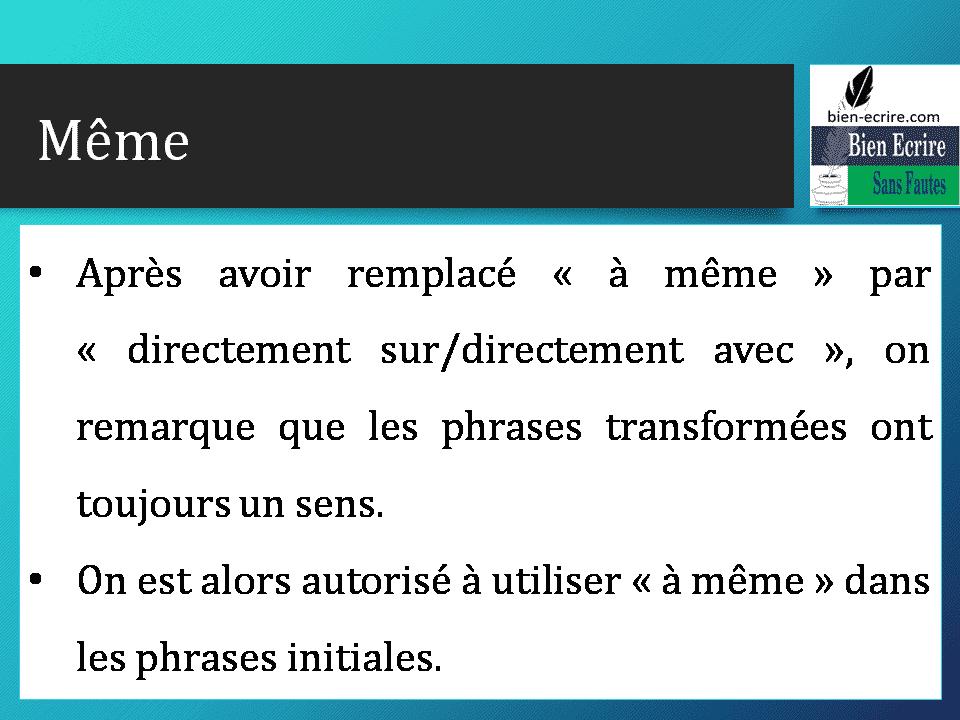 • Après avoir remplacé « à même » par « directement sur/directement avec », on remarque que les phrases transformées ont toujours un sens. • On est alors autorisé à utiliser « à même » dans les phrases initiales.