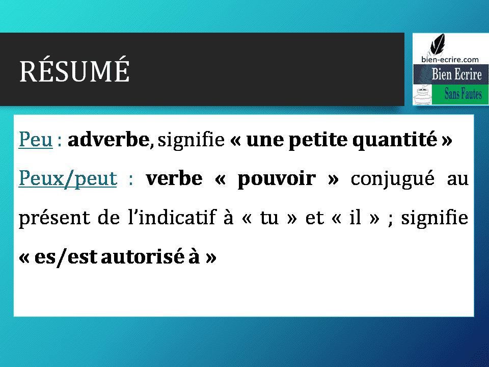 RÉSUMÉ Peu : adverbe, signifie « une petite quantité » Peux/peut : verbe « pouvoir » conjugué au présent de l'indicatif à « tu » et « il » ; signifie « es/est autorisé à »
