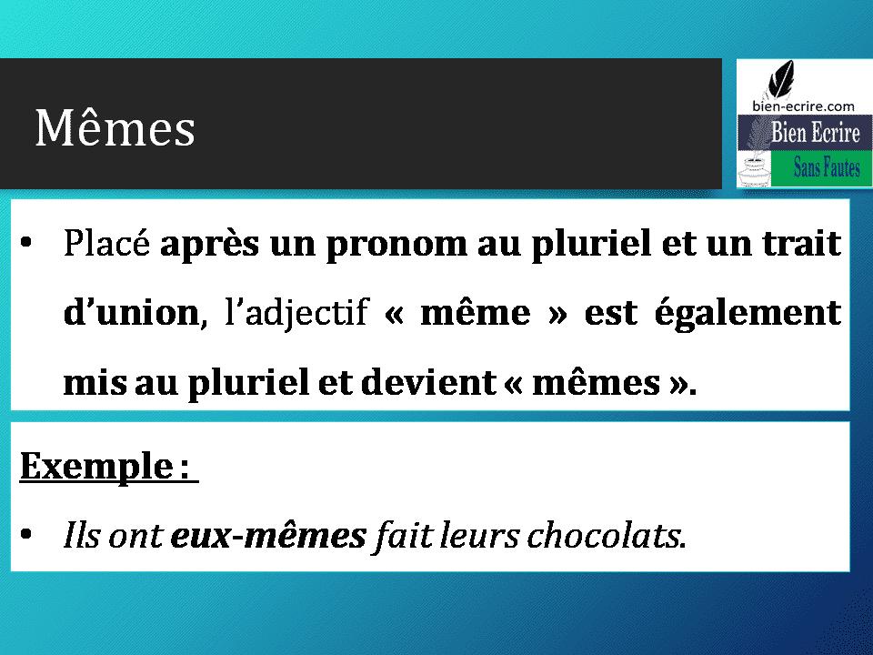 • Placé après un pronom au pluriel et un trait d'union, l'adjectif « même » est également mis au pluriel et devient « mêmes ». Exemple : • Ils ont eux-mêmes fait leurs chocolats.