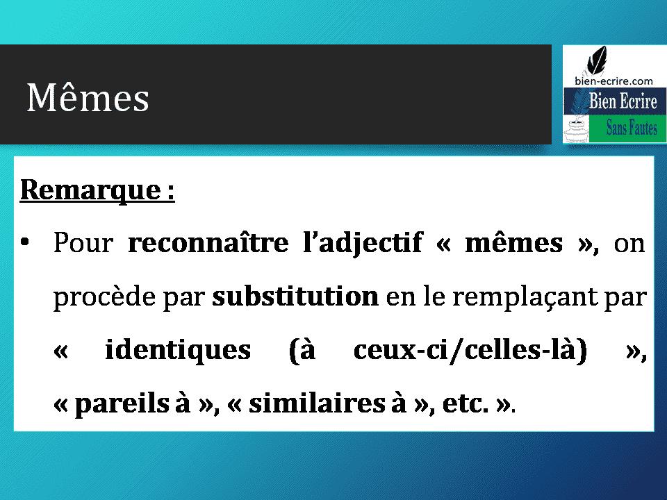 Remarque : • Pour reconnaître l'adjectif « mêmes », on procède par substitution en le remplaçant par « identiques (à ceux-ci/celles-là) », « pareils à », « similaires à », etc. ».