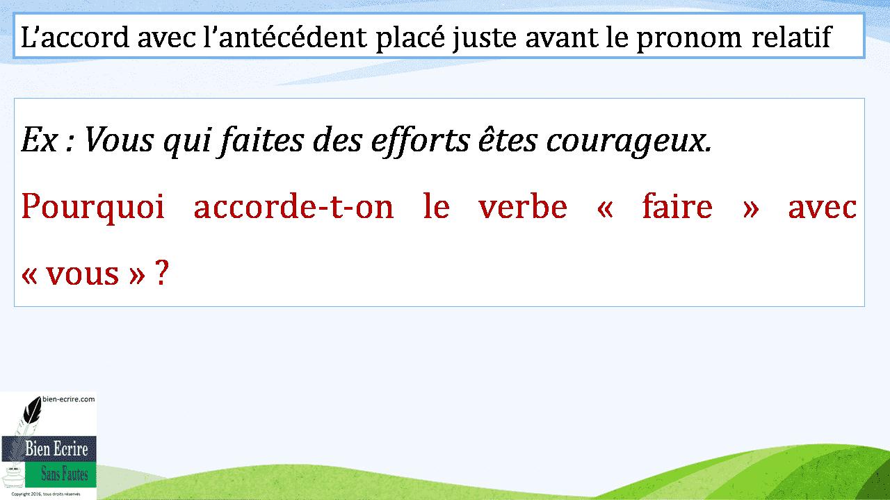 L'accord avec l'antécédent placé juste avant le pronom relatif Ex : Vous qui faites des efforts êtes courageux. Pourquoi accorde-t-on le verbe « faire » avec « vous » ?