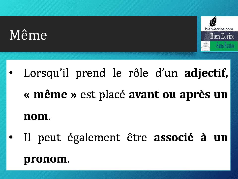 Même • Lorsqu'il prend le rôle d'un adjectif, « même » est placé avant ou après un nom. • Il peut également être associé à un pronom.