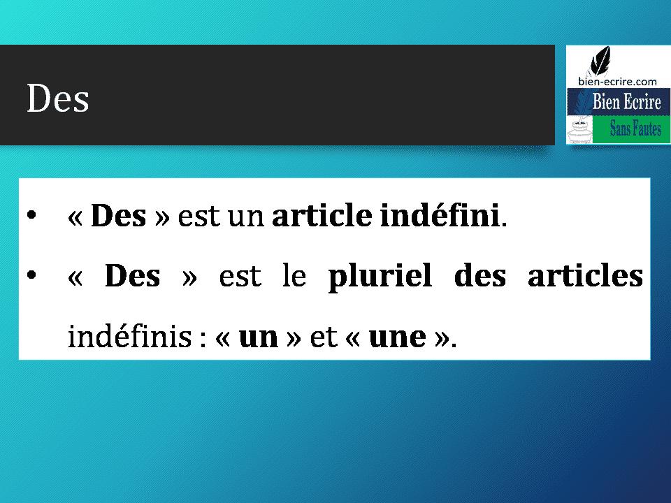 Des • « Des » est un article indéfini. • « Des » est le pluriel des articles indéfinis : « un » et « une ».