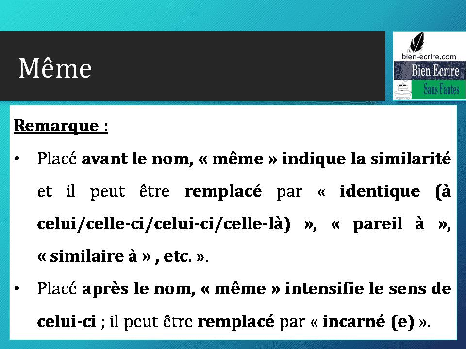 Remarque : • Placé avant le nom, « même » indique la similarité et il peut être remplacé par « identique (à celui/celle-ci/celui-ci/celle-là) », « pareil à », « similaire à » , etc. ». • Placé après le nom, « même » intensifie le sens de celui-ci ; il peut être remplacé par « incarné (e) ».