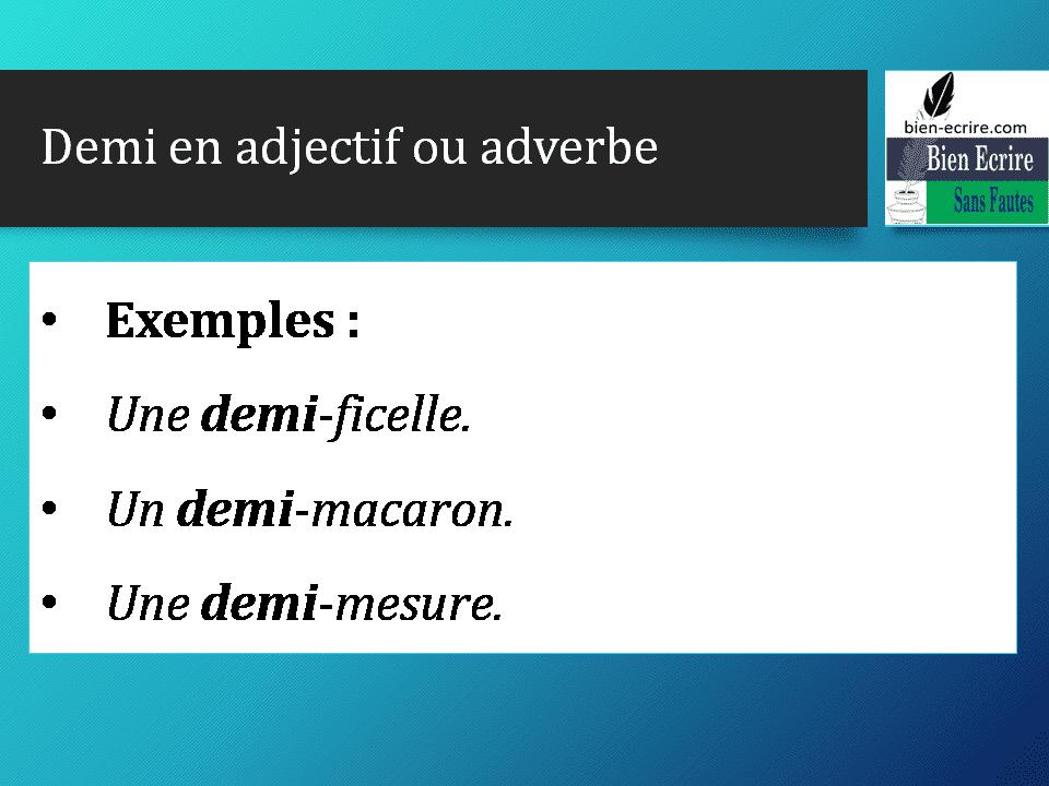 Demi en adjectif ou adverbe • Exemples : • Une demi-ficelle. • Un demi-macaron. • Une demi-mesure.