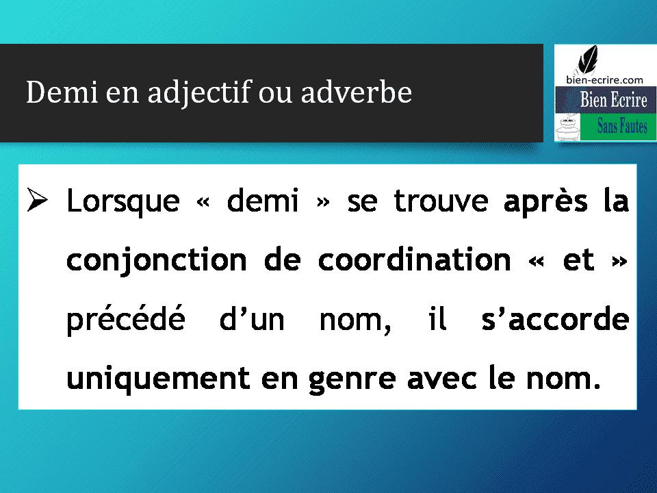 Demi en adjectif ou adverbe Lorsque «demi» se trouve après la conjonction de coordination «et» précédé d'un nom, il s'accorde uniquement en genre avec le nom.