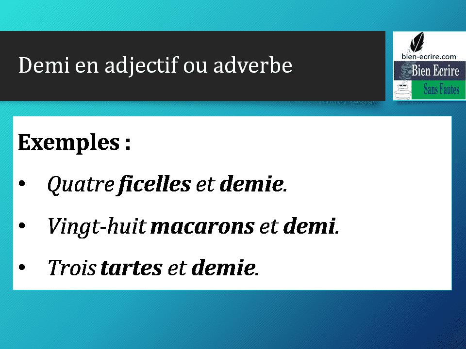 Demi en adjectif ou adverbe Exemples : • Quatre ficelles et demie. • Vingt-huit macarons et demi. • Trois tartes et demie.
