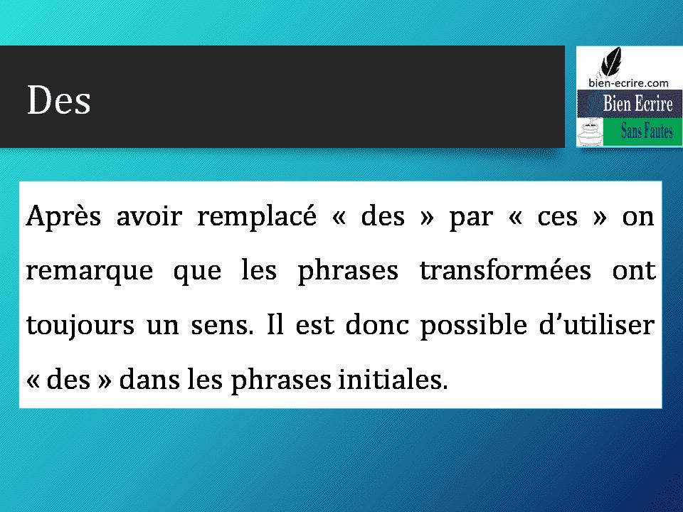 Après avoir remplacé « des » par « ces » on remarque que les phrases transformées ont toujours un sens. Il est donc possible d'utiliser « des » dans les phrases initiales.
