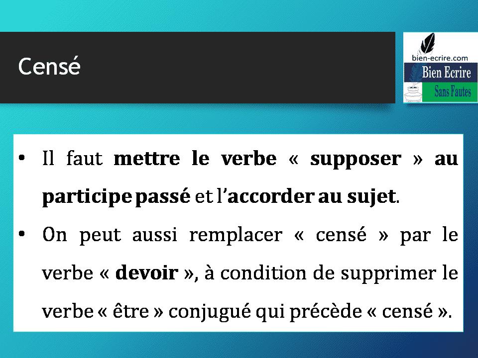 • Il faut mettre le verbe « supposer » au participe passé et l'accorder au sujet. • On peut aussi remplacer « censé » par le verbe « devoir », à condition de supprimer le verbe « être » conjugué qui précède « censé ».