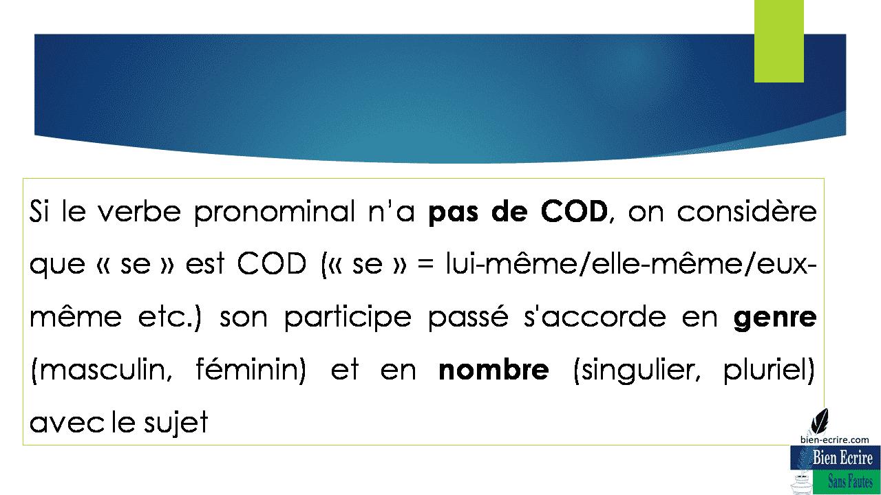Si le verbe pronominal n'a pas de COD, on considère que «se» est COD («se» = lui-même/elle-même/eux-même etc.) son participe passé s'accorde en genre (masculin, féminin) et en nombre (singulier, pluriel) avec le sujet