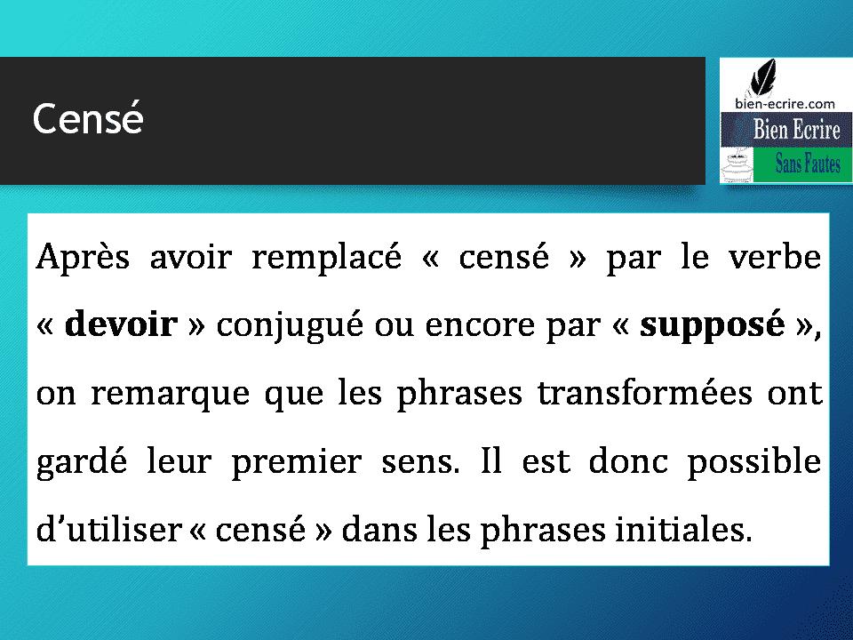Après avoir remplacé « censé » par le verbe « devoir » conjugué ou encore par « supposé », on remarque que les phrases transformées ont gardé leur premier sens. Il est donc possible d'utiliser « censé » dans les phrases initiales.