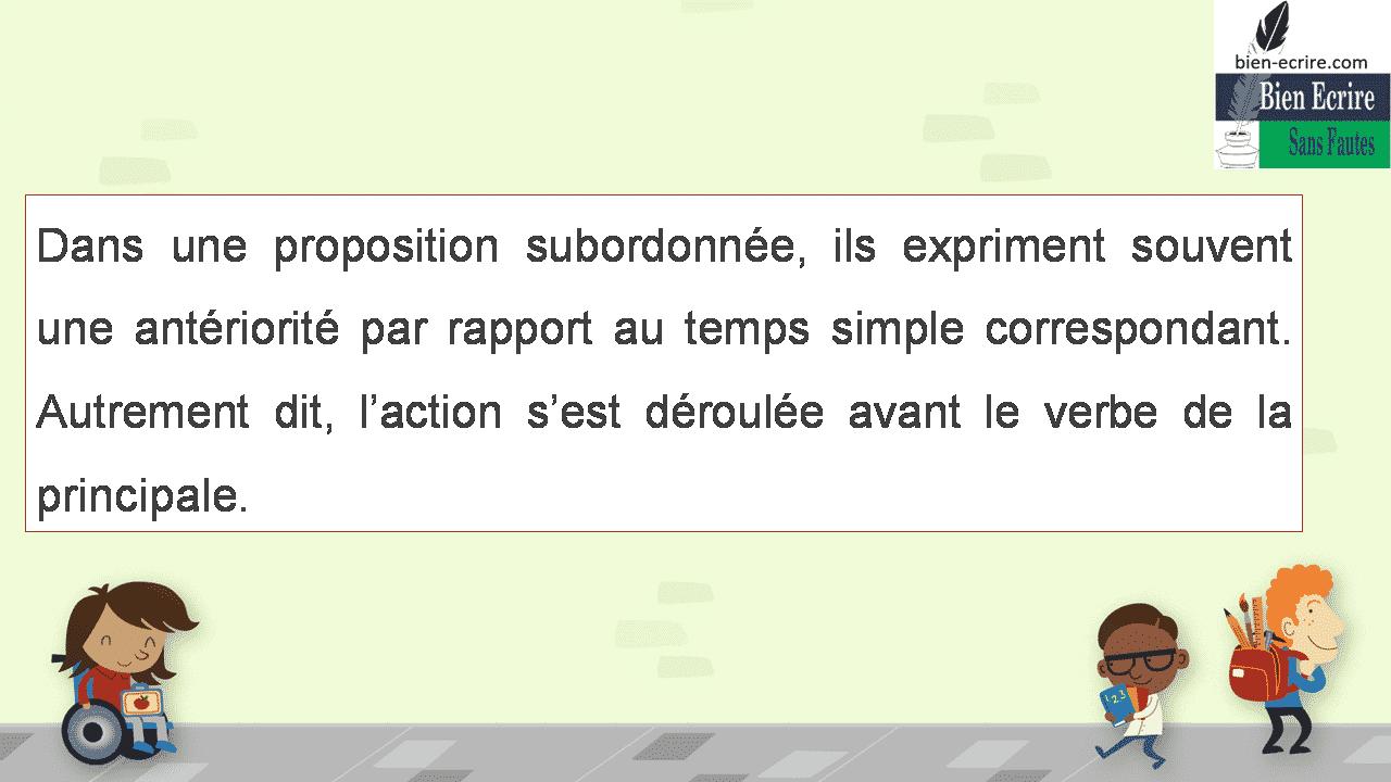 Dans une proposition subordonnée, ils expriment souvent une antériorité par rapport au temps simple correspondant. Autrement dit, l'action s'est déroulée avant le verbe de la principale.