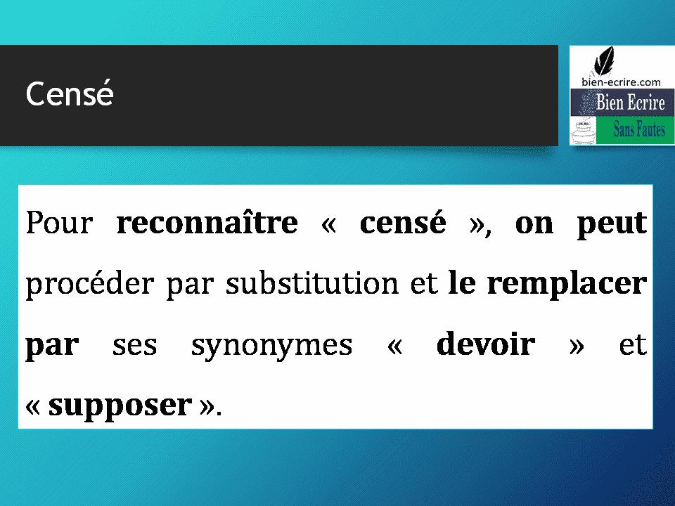 Pour reconnaître « censé », on peut procéder par substitution et le remplacer par ses synonymes « devoir » et « supposer ».
