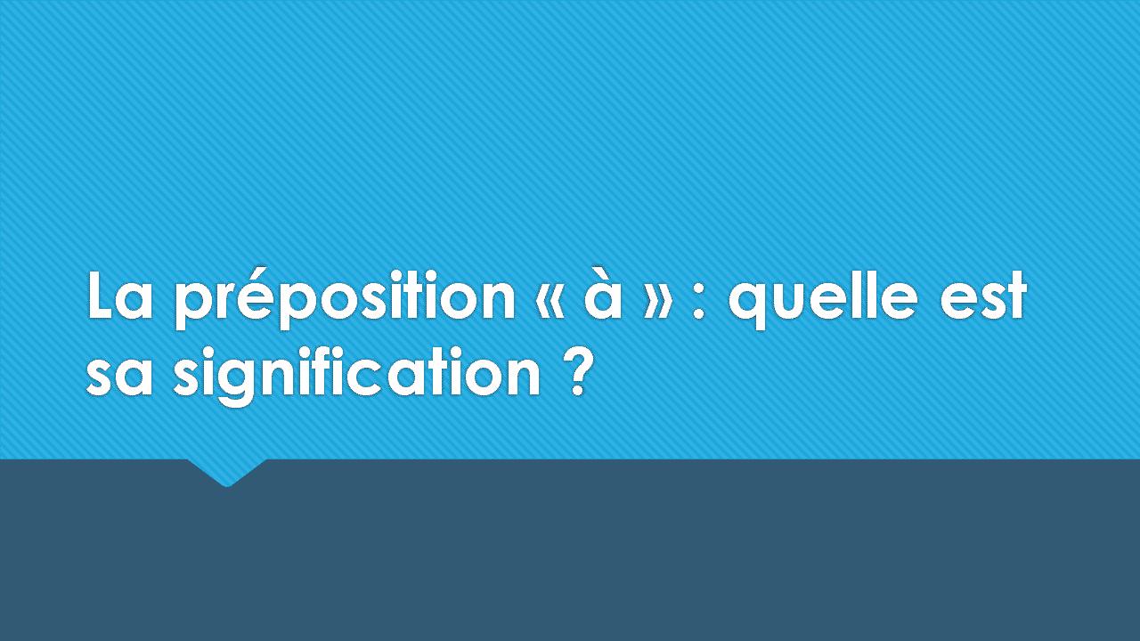 La préposition «à» : quelle est sa signification ?