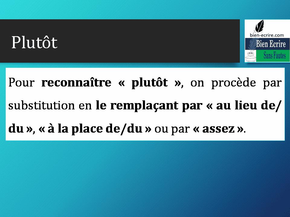 Pour reconnaître «plutôt», on procède par substitution en le remplaçant par «au lieu de/ du», «à la place de/du» ou par «assez».