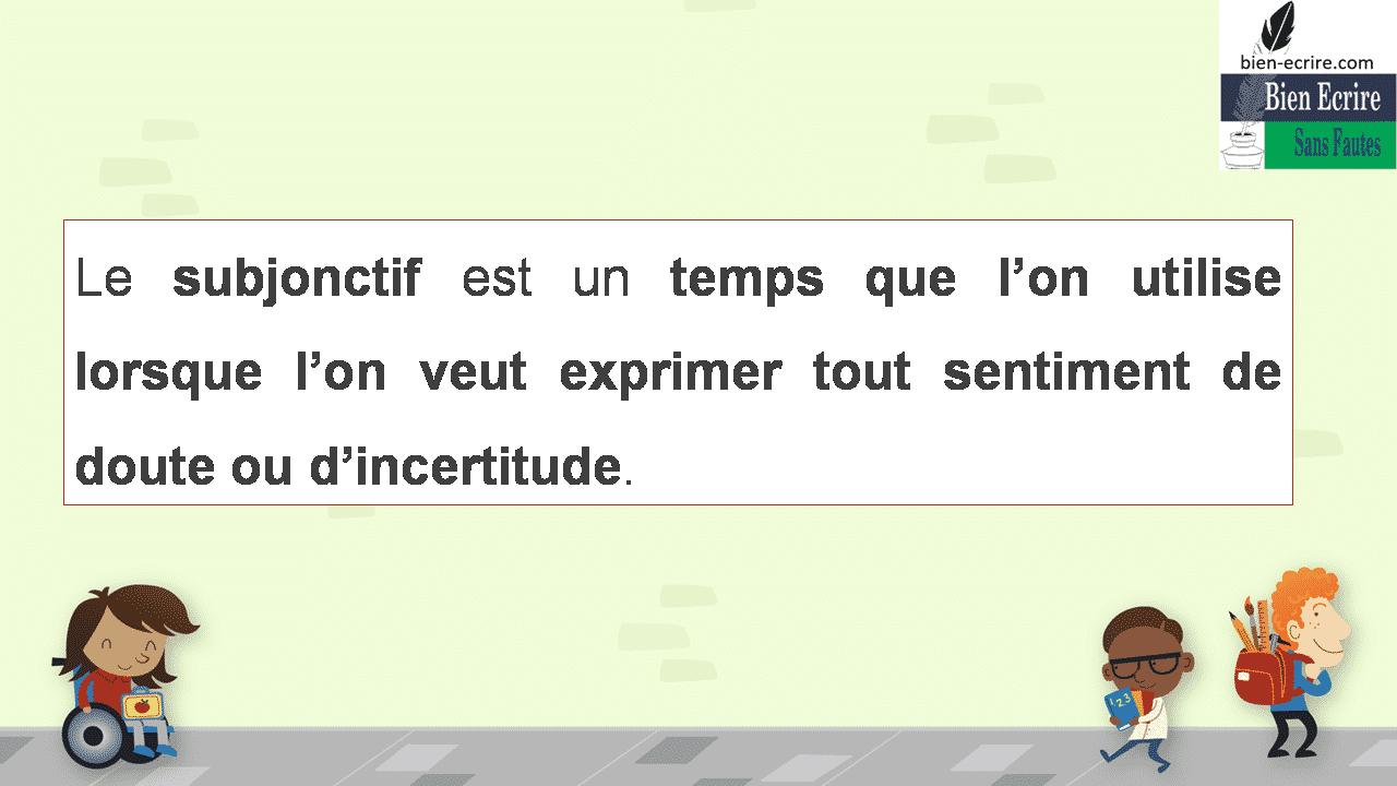 Le subjonctif est un temps que l'on utilise lorsque l'on veut exprimer tout sentiment de doute ou d'incertitude.