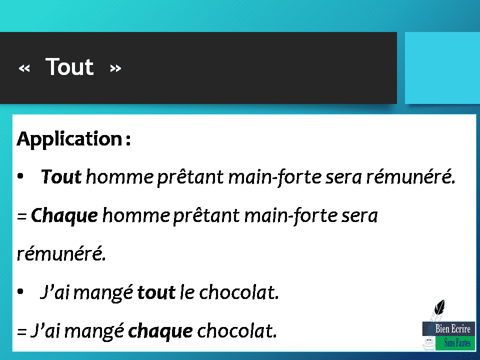 Application: Tout homme prêtant main-forte sera rémunéré. = Chaque homme prêtant main-forte sera rémunéré. J'ai mangé tout le chocolat. = J'ai mangé chaque chocolat.