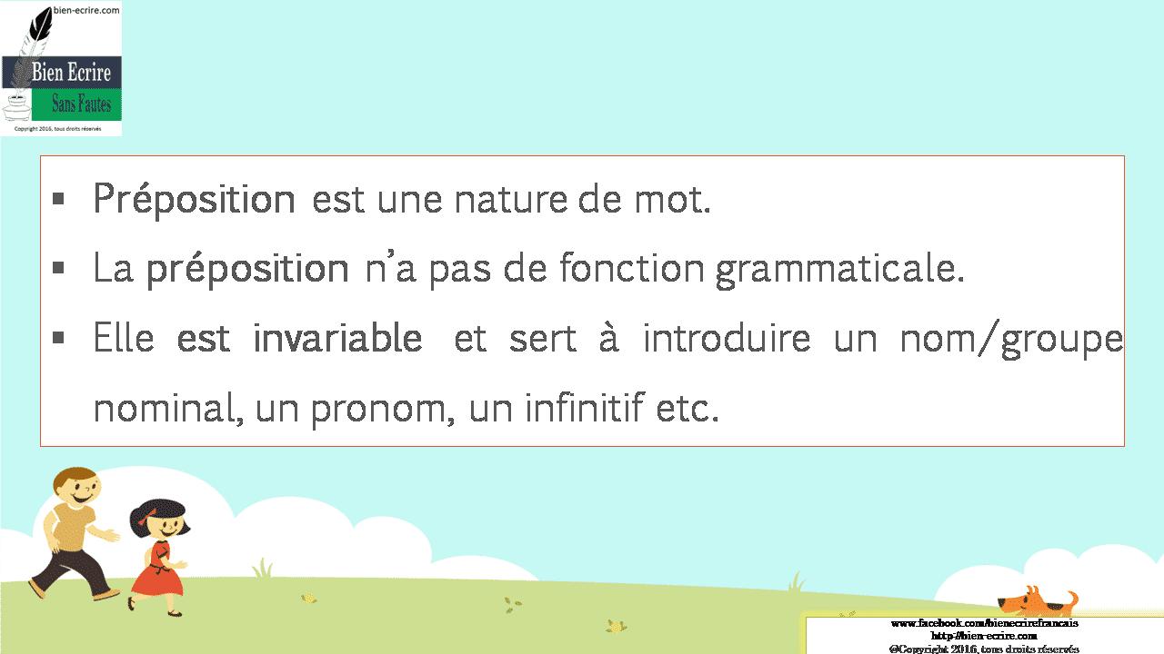  Préposition est une nature de mot.  La préposition n'a pas de fonction grammaticale.  Elle est invariable et sert à introduire un nom/groupe nominal, un pronom, un infinitif etc.
