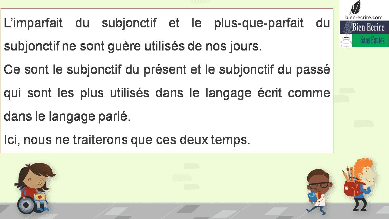 L'imparfait du subjonctif et le plus-que-parfait du subjonctif ne sont guère utilisés de nos jours. Ce sont le subjonctif du présent et le subjonctif du passé qui sont les plus utilisés dans le langage écrit comme dans le langage parlé. Ici, nous ne traiterons que ces deux temps.