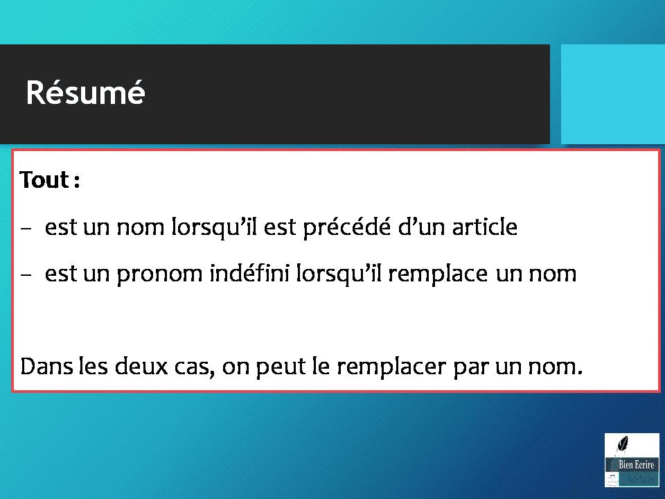 Résumé Tout : − est un nom lorsqu'il est précédé d'un article − est un pronom indéfini lorsqu'il remplace un nom Dans les deux cas, on peut le remplacer par un nom.