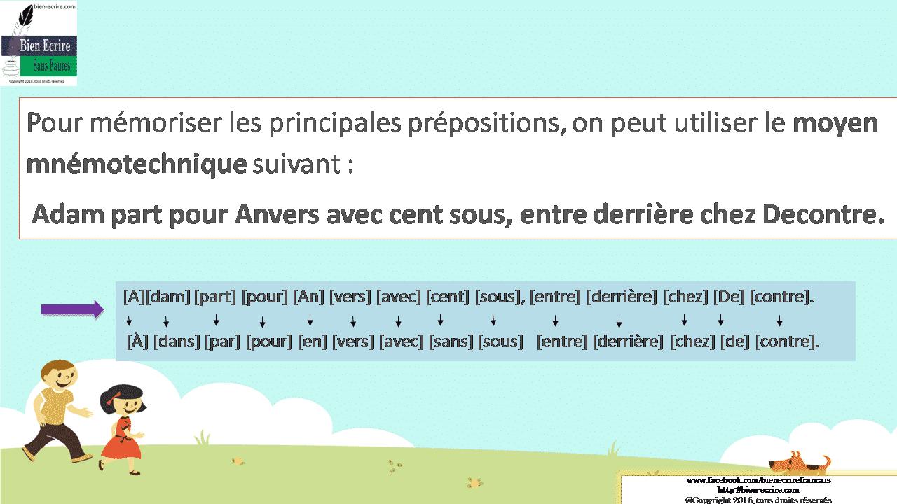 Pour mémoriser les principales prépositions, on peut utiliser le moyen mnémotechnique suivant : Adam part pour Anvers avec cent sous, entre derrière chez Decontre.