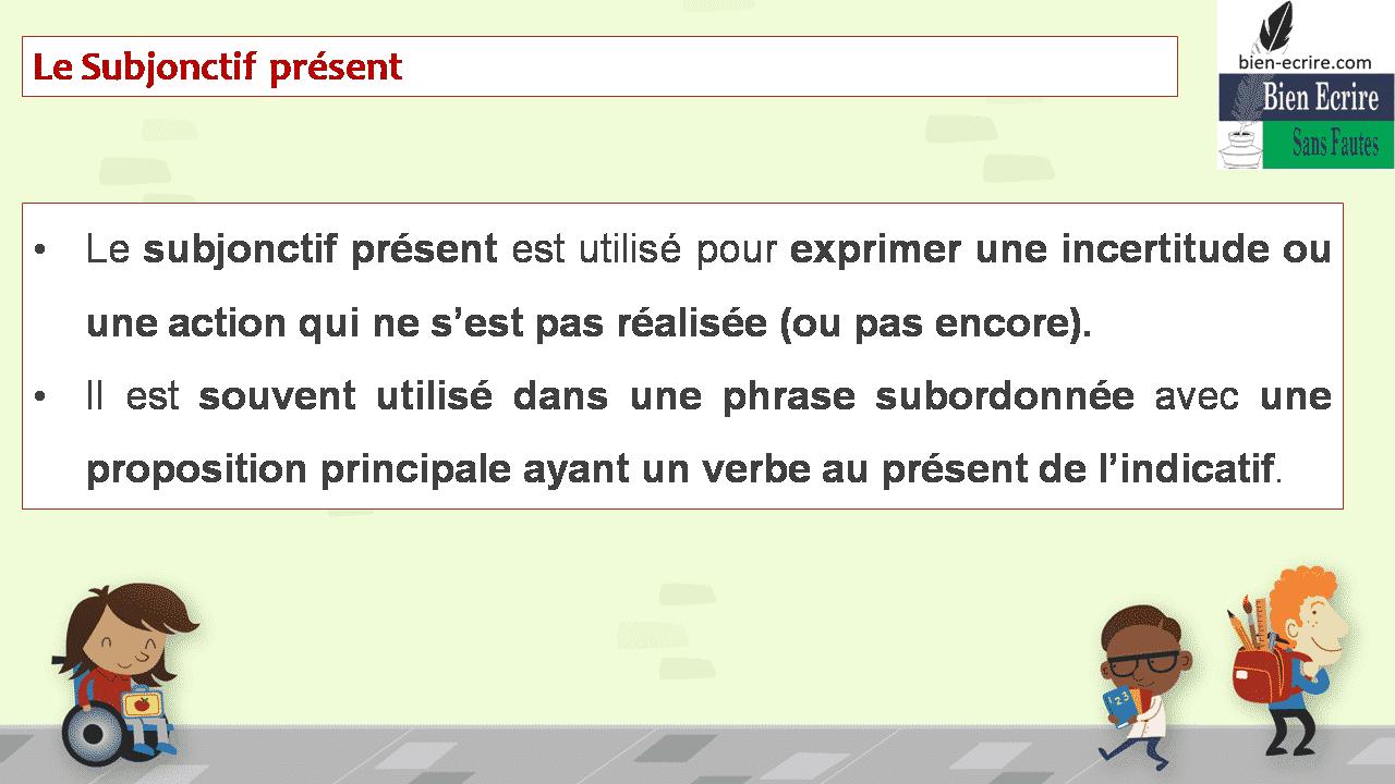 Le Subjonctif présent • Le subjonctif présent est utilisé pour exprimer une incertitude ou une action qui ne s'est pas réalisée (ou pas encore). • Il est souvent utilisé dans une phrase subordonnée avec une proposition principale ayant un verbe au présent de l'indicatif.