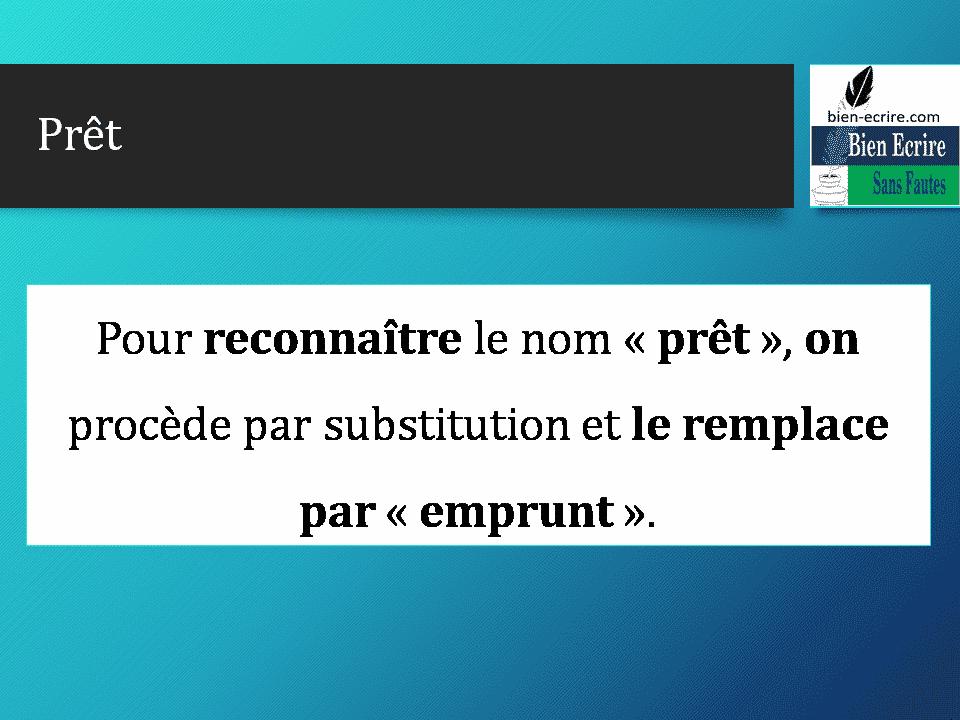 Pour reconnaître le nom « prêt », on procède par substitution et le remplace par « emprunt ».