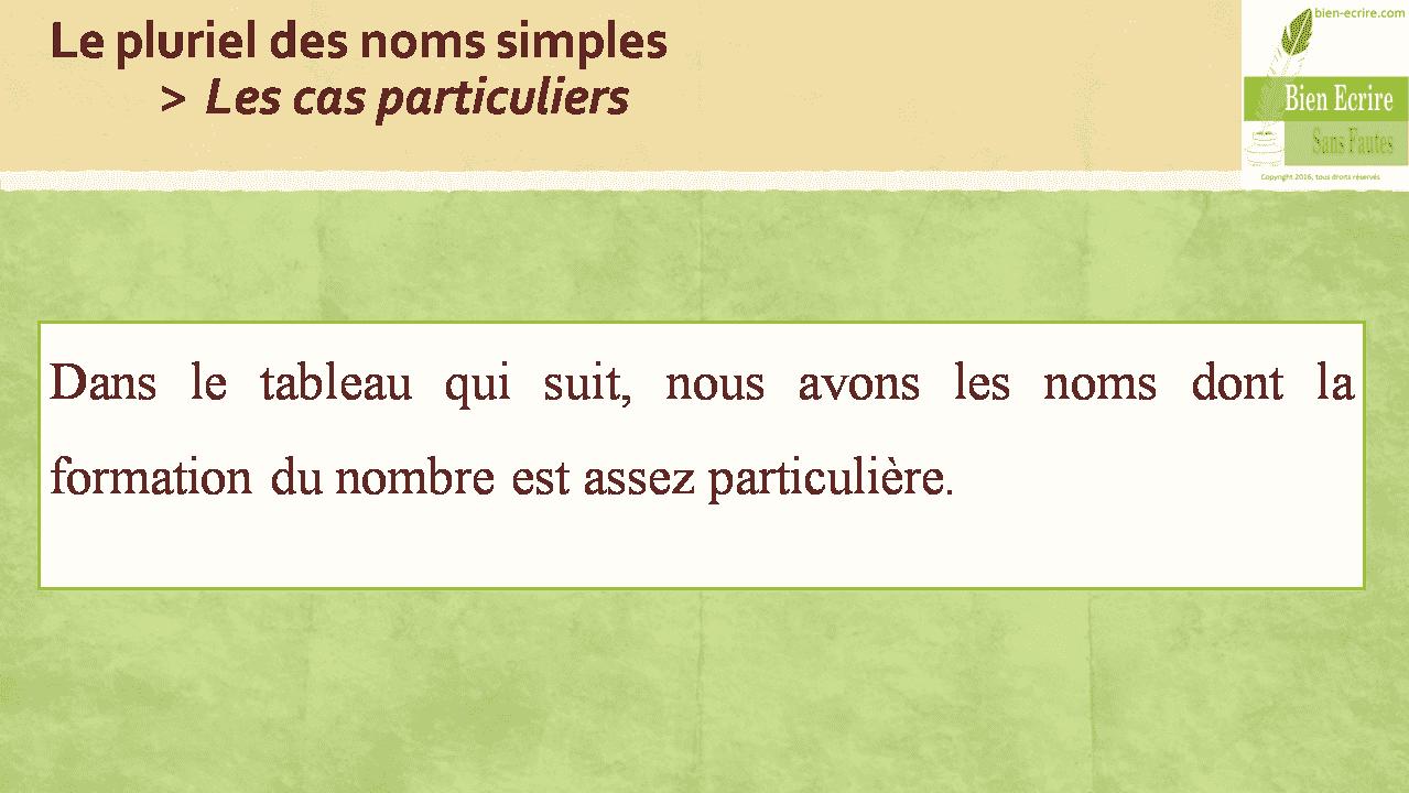 Le pluriel des noms simples > Les cas particuliers Dans le tableau qui suit, nous avons les noms dont la formation du nombre est assez particulière.