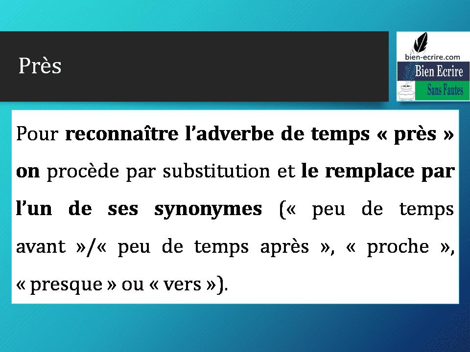 Pour reconnaître l'adverbe de temps « près » on procède par substitution et le remplace par l'un de ses synonymes (« peu de temps avant »/« peu de temps après », « proche », « presque » ou « vers »).