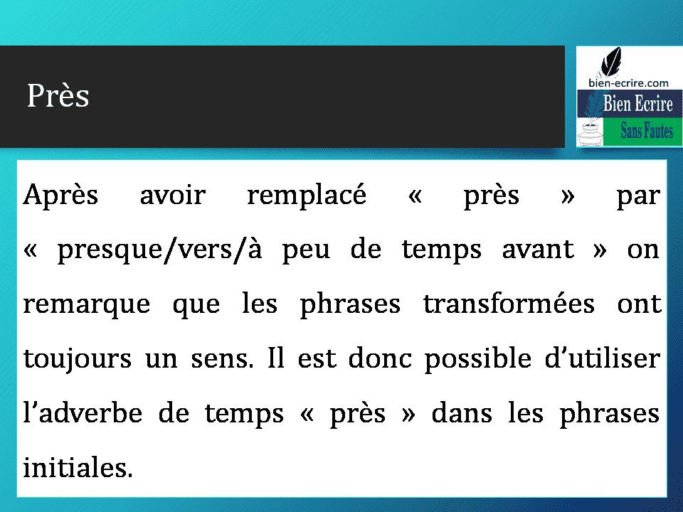 Après avoir remplacé « près » par « presque/vers/à peu de temps avant » on remarque que les phrases transformées ont toujours un sens. Il est donc possible d'utiliser l'adverbe de temps « près » dans les phrases initiales.