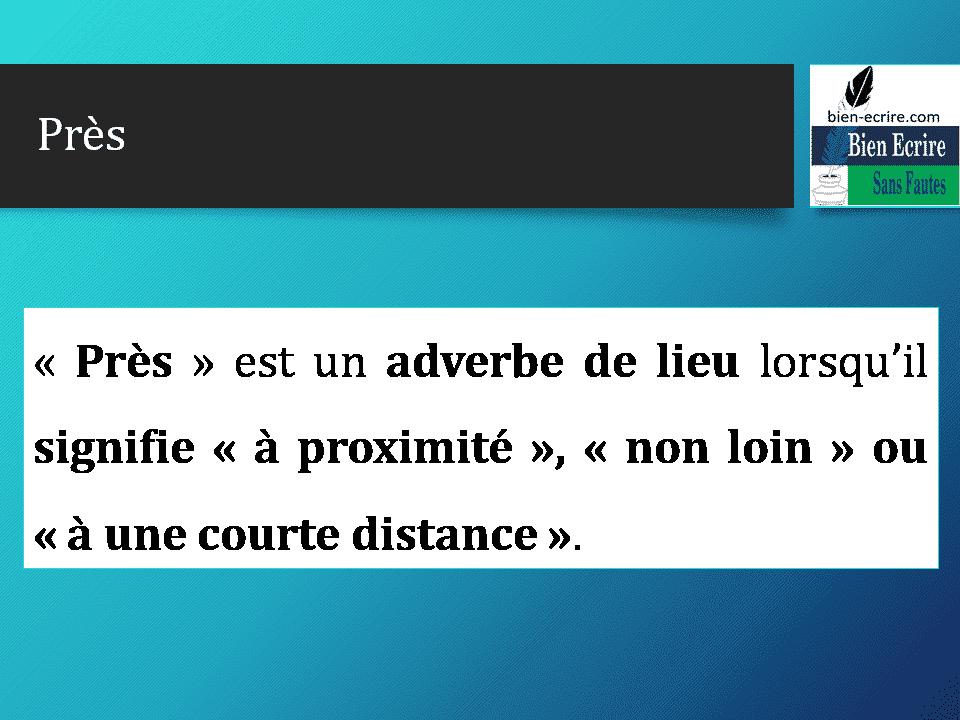 « Près » est un adverbe de lieu lorsqu'il signifie « à proximité », « non loin » ou « à une courte distance ».