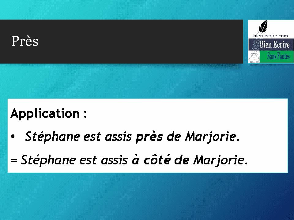 Application : • Stéphane est assis près de Marjorie. = Stéphane est assis à côté de Marjorie.