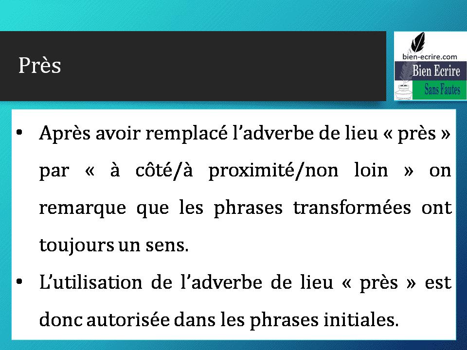 • Après avoir remplacé l'adverbe de lieu « près » par « à côté/à proximité/non loin » on remarque que les phrases transformées ont toujours un sens. • L'utilisation de l'adverbe de lieu « près » est donc autorisée dans les phrases initiales.