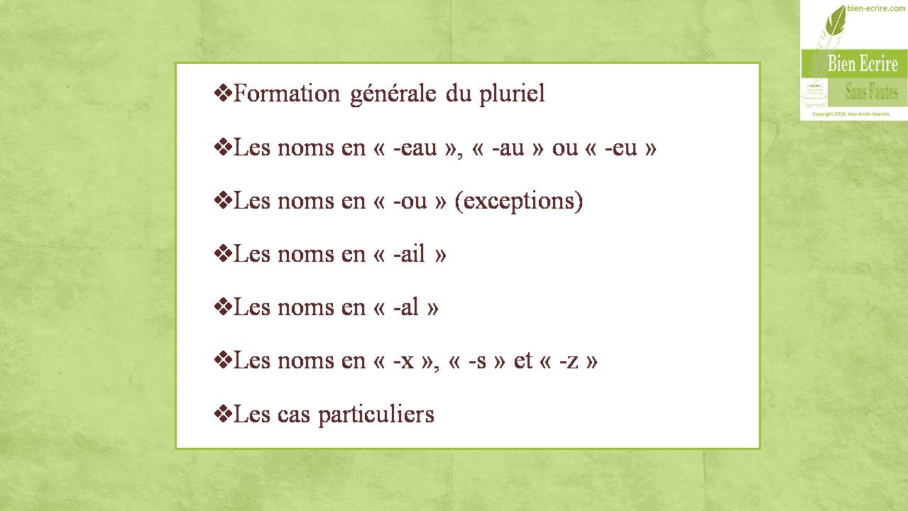 Formation générale du pluriel Les noms en «-eau», «-au» ou «-eu» Les noms en «-ou» (exceptions) Les noms en «-ail» Les noms en «-al» Les noms en «-x», «-s» et «-z» Les cas particuliers