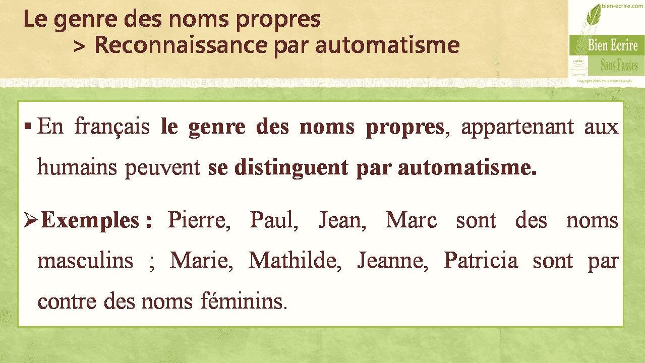 Le genre des noms propres > Reconnaissance par automatisme  En français le genre des noms propres, appartenant aux humains peuvent se distinguent par automatisme.  Exemples : Pierre, Paul, Jean, Marc sont des noms masculins ; Marie, Mathilde, Jeanne, Patricia sont par contre des noms féminins.