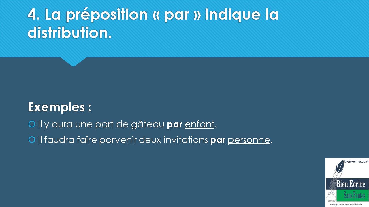 4. La préposition « par » indique la distribution. Exemples :  Il y aura une part de gâteau par enfant.  Il faudra faire parvenir deux invitations par personne.