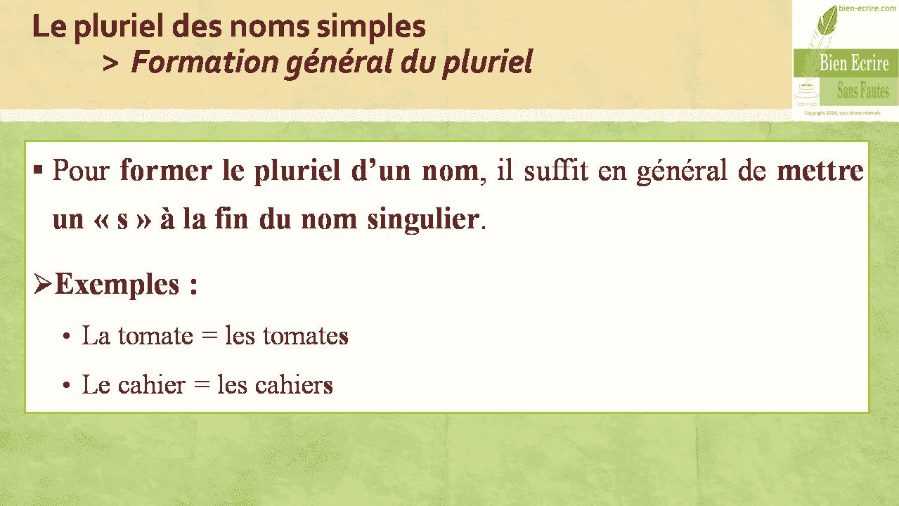 Le pluriel des noms simples > Formation général du pluriel  Pour former le pluriel d'un nom, il suffit en général de mettre un « s » à la fin du nom singulier.  Exemples : • La tomate = les tomates • Le cahier = les cahiers