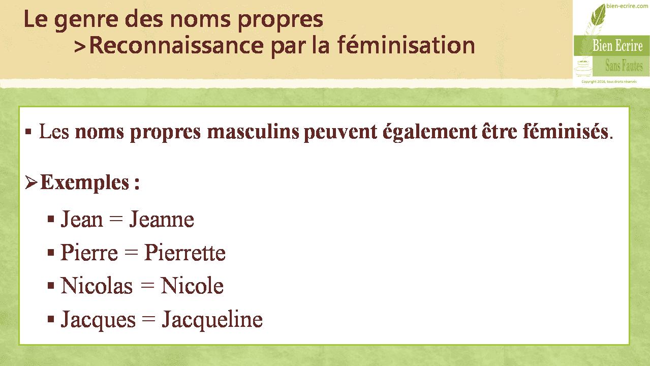 Le genre des noms propres >Reconnaissance par la féminisation  Les noms propres masculins peuvent également être féminisés.  Exemples :  Jean = Jeanne  Pierre = Pierrette  Nicolas = Nicole  Jacques = Jacqueline