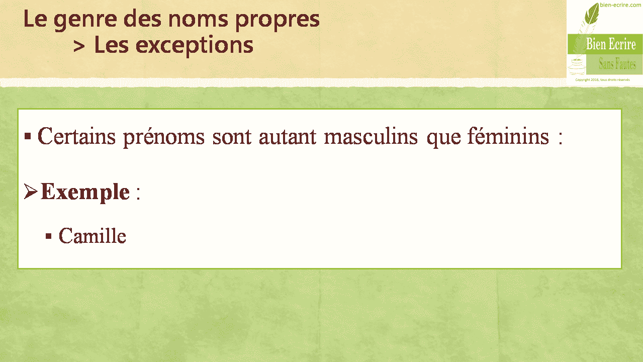 Le genre des noms propres > Les exceptions  Certains prénoms sont autant masculins que féminins :  Exemple :  Camille