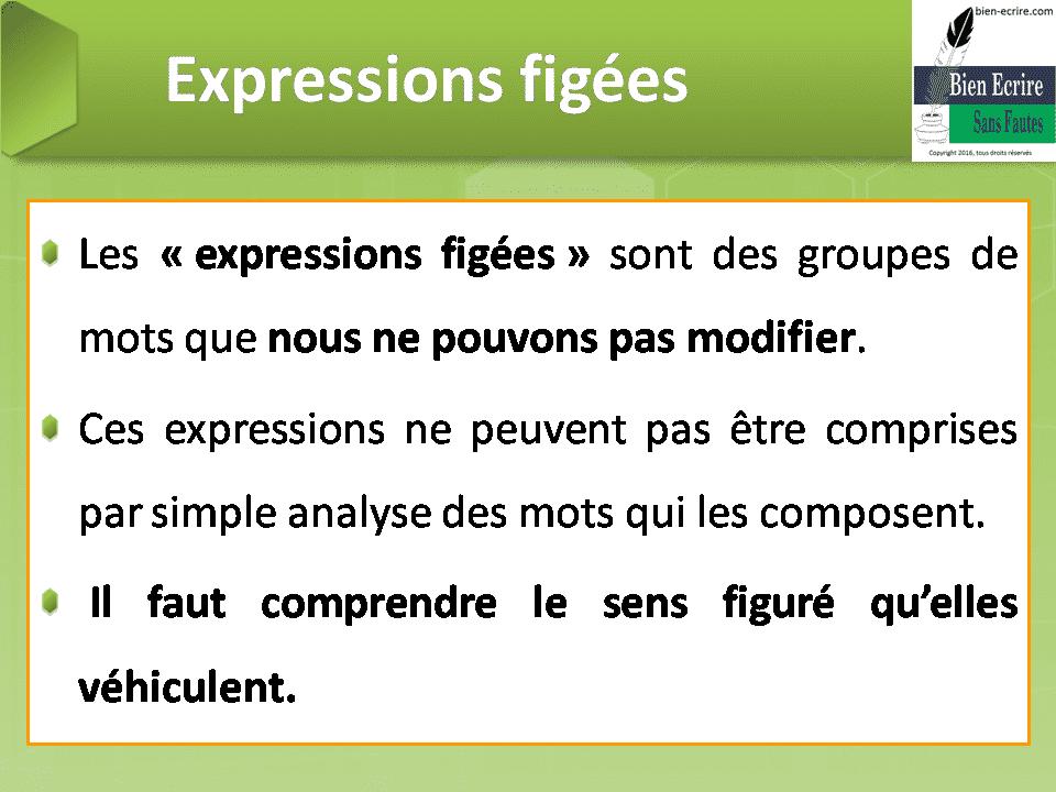 Expressions figées Les «expressions figées» sont des groupes de mots que nous ne pouvons pas modifier. Ces expressions ne peuvent pas être comprises par simple analyse des mots qui les composent. Il faut comprendre le sens figuré qu'elles véhiculent.