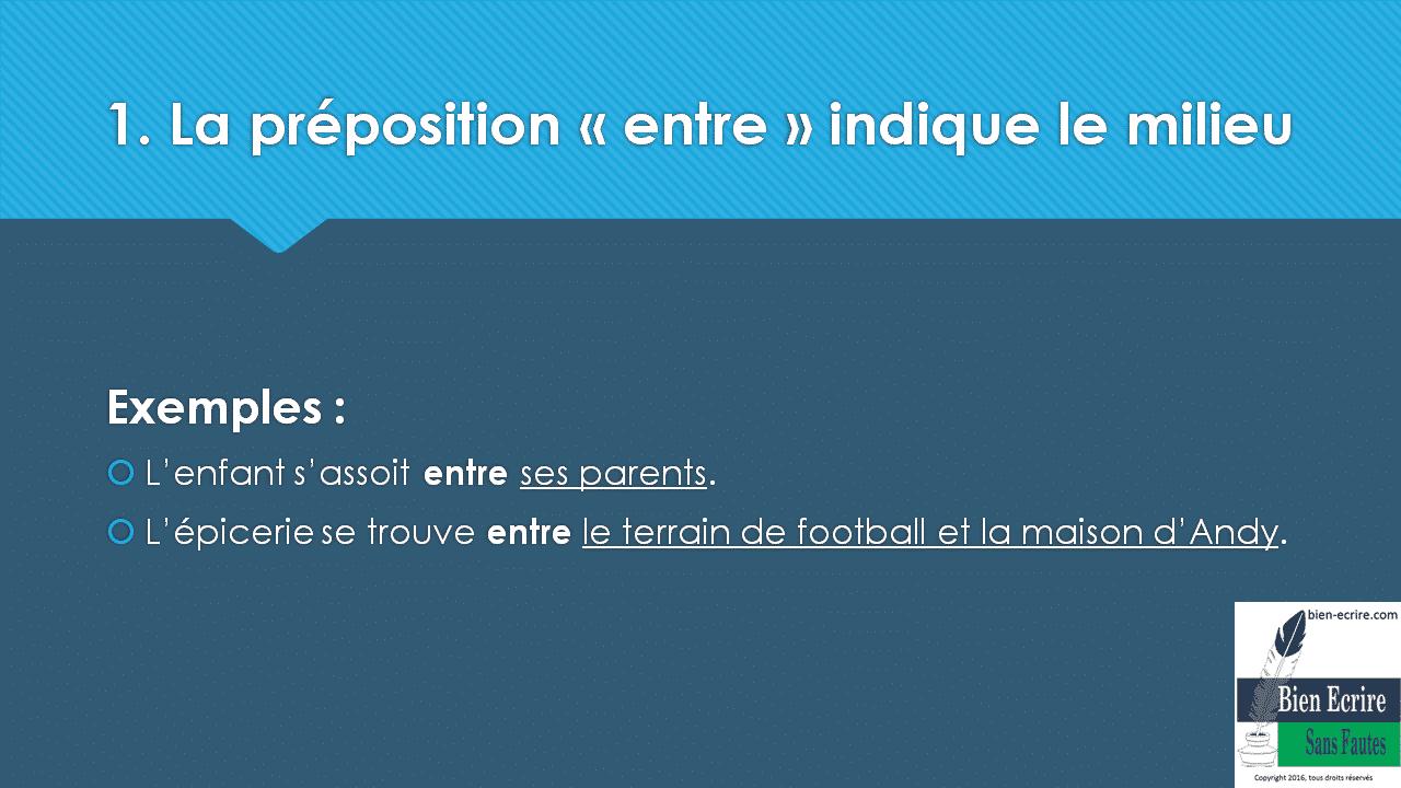 1. La préposition « entre » indique le milieu Exemples :  L'enfant s'assoit entre ses parents.  L'épicerie se trouve entre le terrain de football et la maison d'Andy.