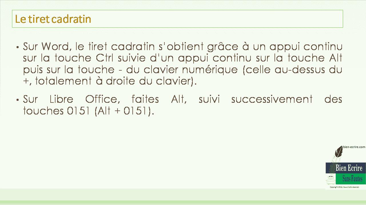 • Sur Word, le tiret cadratin s'obtient grâce à un appui continu sur la touche Ctrl suivie d'un appui continu sur la touche Alt puis sur la touche - du clavier numérique (celle au-dessus du +, totalement à droite du clavier). • Sur Libre Office, faites Alt, suivi successivement des touches 0151 (Alt + 0151).