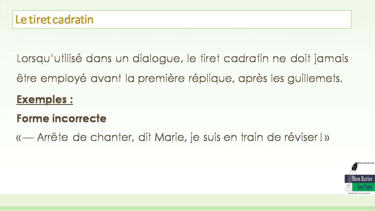 Lorsqu'utilisé dans un dialogue, le tiret cadratin ne doit jamais être employé avant la première réplique, après les guillemets. Exemples : Forme incorrecte «— Arrête de chanter, dit Marie, je suis en train de réviser!»