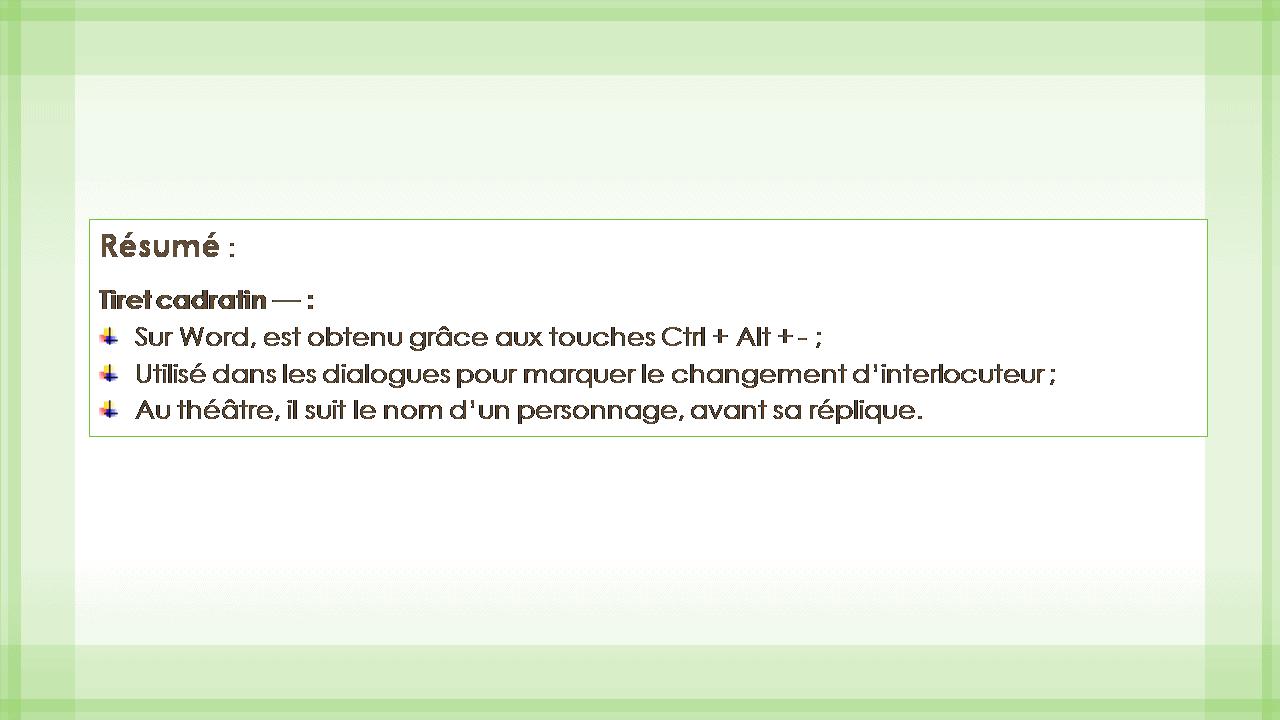 Résumé : Tiret cadratin — : Sur Word, est obtenu grâce aux touches Ctrl + Alt +- ; Utilisé dans les dialogues pour marquer le changement d'interlocuteur; Au théâtre, il suit le nom d'un personnage, avant sa réplique.