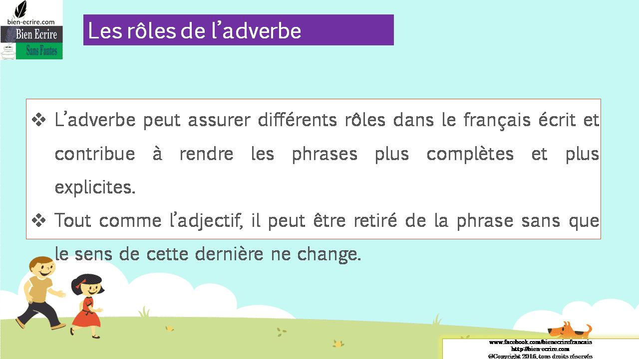 Les rôles de l'adverbe  L'adverbe peut assurer différents rôles dans le français écrit et contribue à rendre les phrases plus complètes et plus explicites.  Tout comme l'adjectif, il peut être retiré de la phrase sans que le sens de cette dernière ne change.