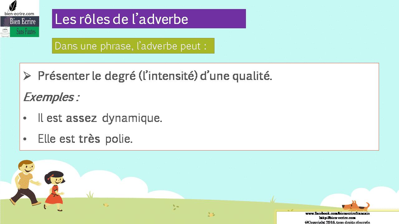 Dans une phrase, l'adverbe peut :  Présenter le degré (l'intensité) d'une qualité. Exemples : • Il est assez dynamique. • Elle est très polie.