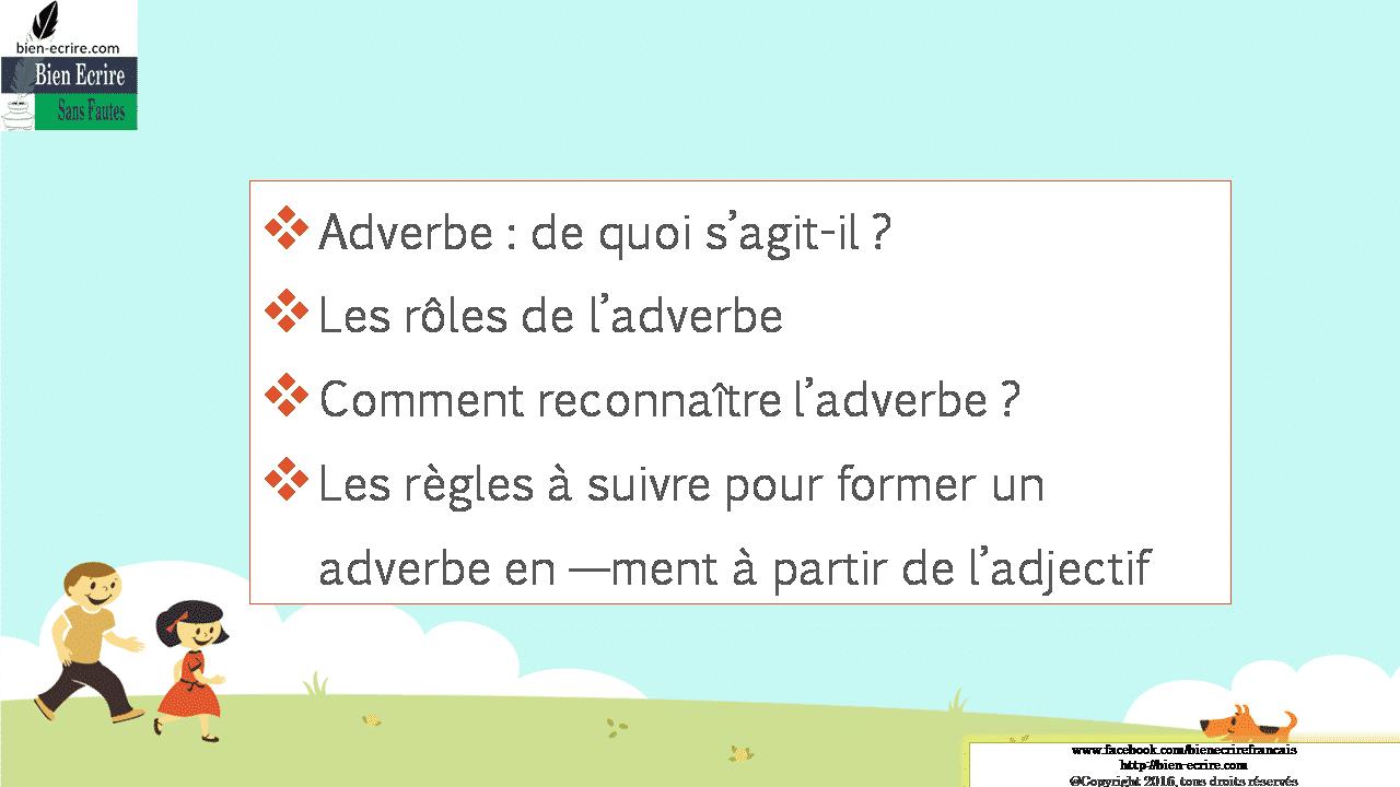 Adverbe: de quoi s'agit-il? Les rôles de l'adverbe Comment reconnaître l'adverbe? Les règles à suivre pour former un adverbe en —ment à partir de l'adjectif