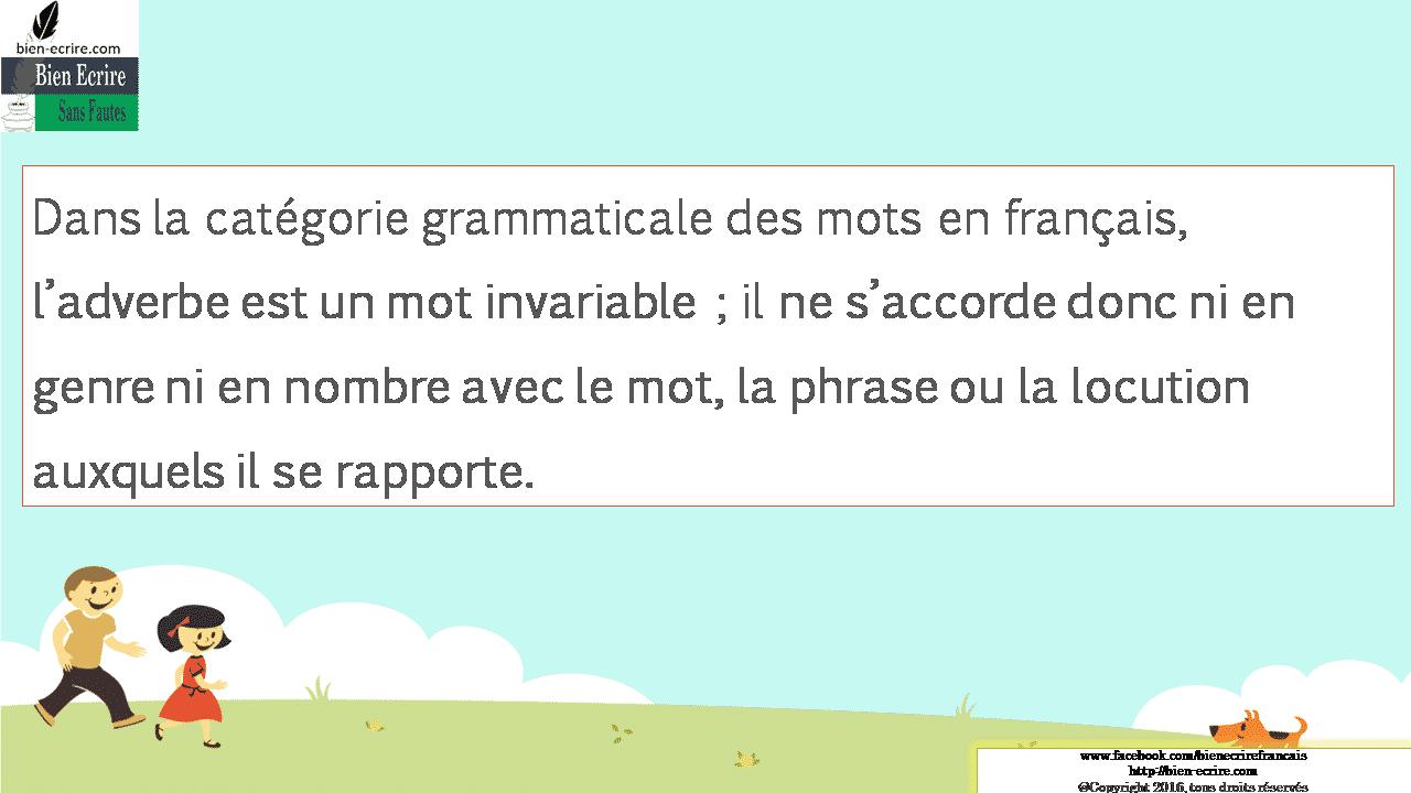Dans la catégorie grammaticale des mots en français, l'adverbe est un mot invariable ; il ne s'accorde donc ni en genre ni en nombre avec le mot, la phrase ou la locution auxquels il se rapporte.