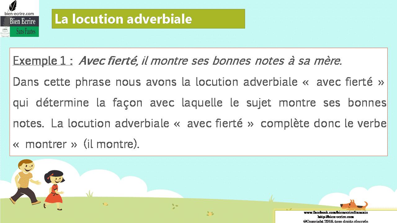 La locution adverbiale Exemple 1 : Avec fierté, il montre ses bonnes notes à sa mère. Dans cette phrase nous avons la locution adverbiale « avec fierté » qui détermine la façon avec laquelle le sujet montre ses bonnes notes. La locution adverbiale « avec fierté » complète donc le verbe « montrer » (il montre).