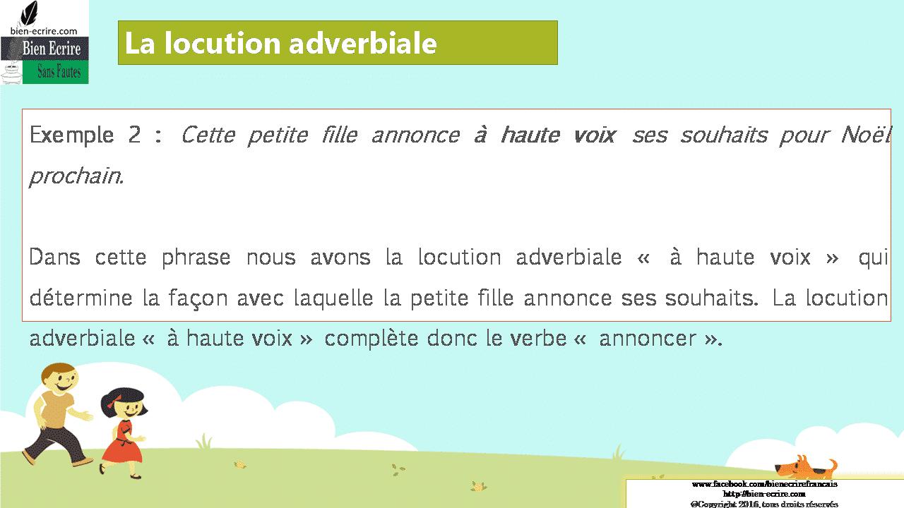 Exemple 2 : Cette petite fille annonce à haute voix ses souhaits pour Noël prochain. Dans cette phrase nous avons la locution adverbiale « à haute voix » qui détermine la façon avec laquelle la petite fille annonce ses souhaits. La locution adverbiale « à haute voix » complète donc le verbe « annoncer ».